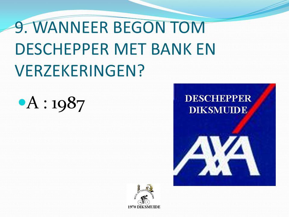9. WANNEER BEGON TOM DESCHEPPER MET BANK EN VERZEKERINGEN? A : 1987