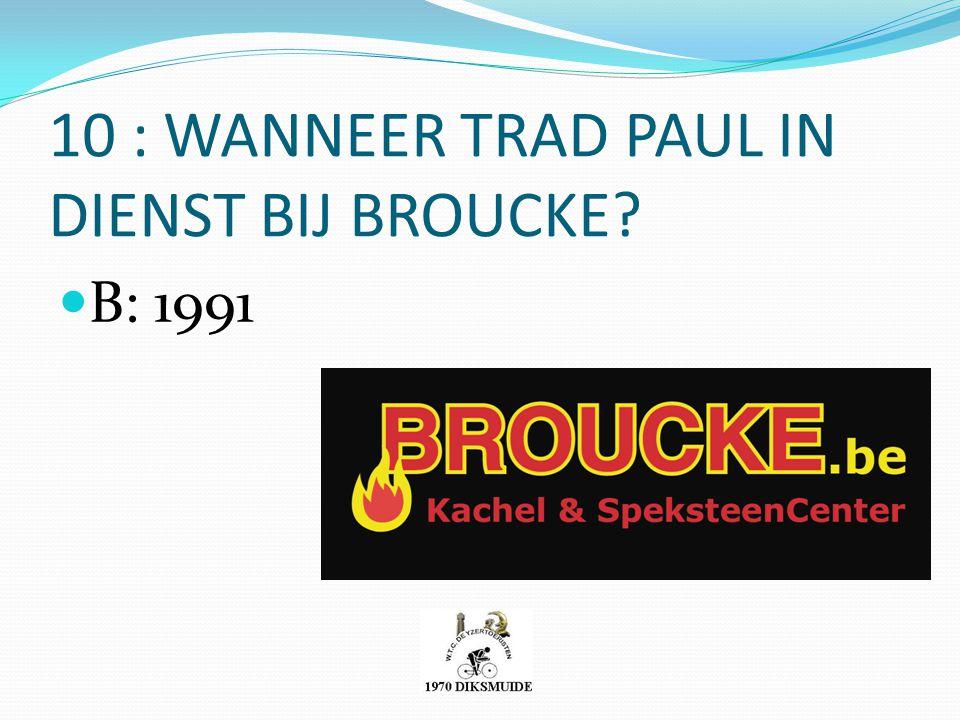 10 : WANNEER TRAD PAUL IN DIENST BIJ BROUCKE? B: 1991