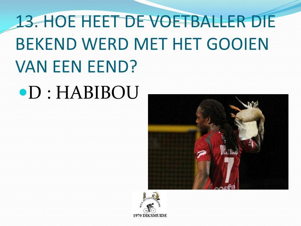 13. HOE HEET DE VOETBALLER DIE BEKEND WERD MET HET GOOIEN VAN EEN EEND? D : HABIBOU
