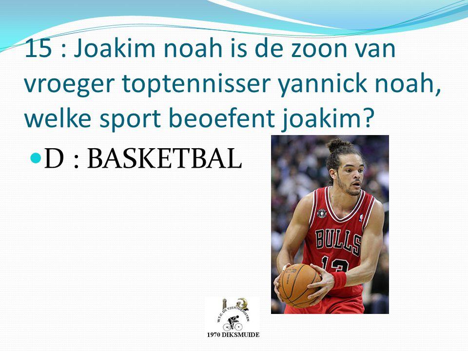 15 : Joakim noah is de zoon van vroeger toptennisser yannick noah, welke sport beoefent joakim? D : BASKETBAL