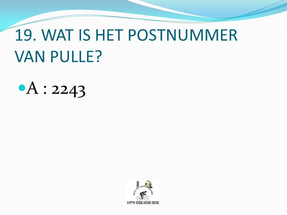 19. WAT IS HET POSTNUMMER VAN PULLE? A : 2243