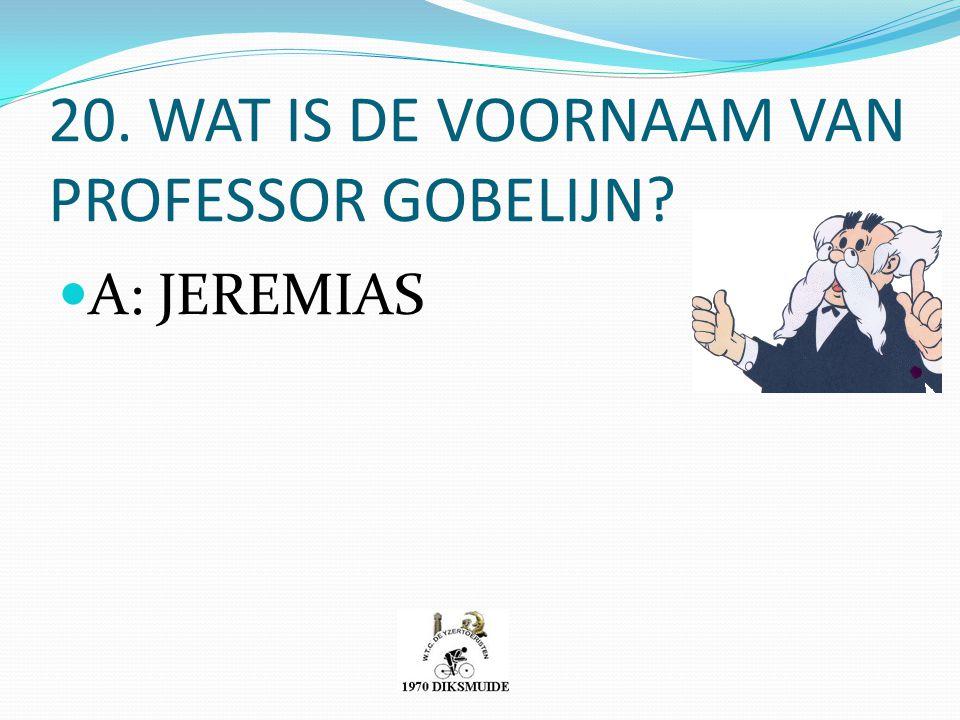 20. WAT IS DE VOORNAAM VAN PROFESSOR GOBELIJN? A: JEREMIAS