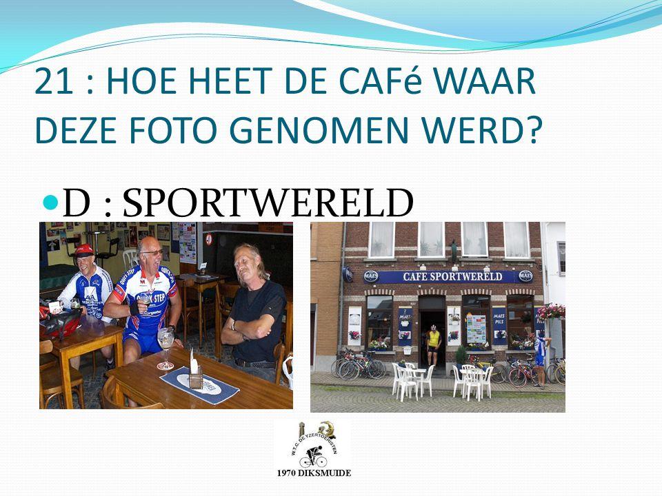 21 : HOE HEET DE CAFé WAAR DEZE FOTO GENOMEN WERD? D : SPORTWERELD