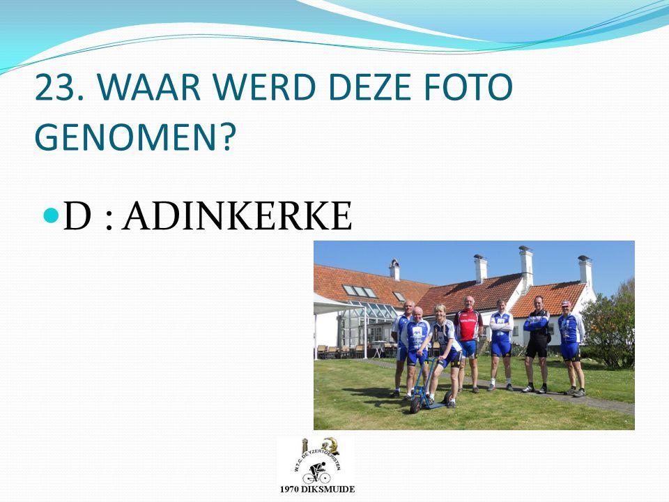 23. WAAR WERD DEZE FOTO GENOMEN? D : ADINKERKE