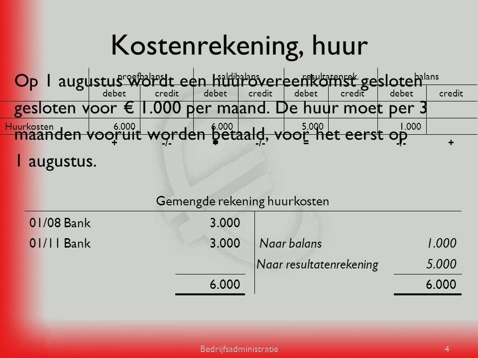 Bedrijfsadministratie4 Kostenrekening, huur Op 1 augustus wordt een huurovereenkomst gesloten gesloten voor € 1.000 per maand. De huur moet per 3 maan