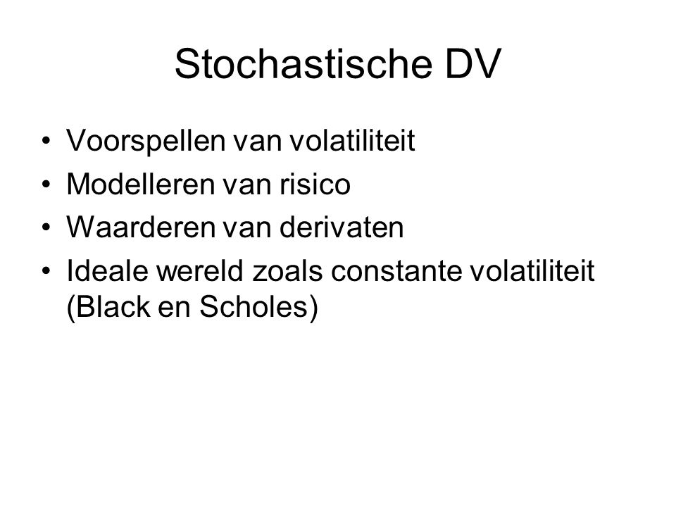 Stochastische DV Voorspellen van volatiliteit Modelleren van risico Waarderen van derivaten Ideale wereld zoals constante volatiliteit (Black en Scholes)