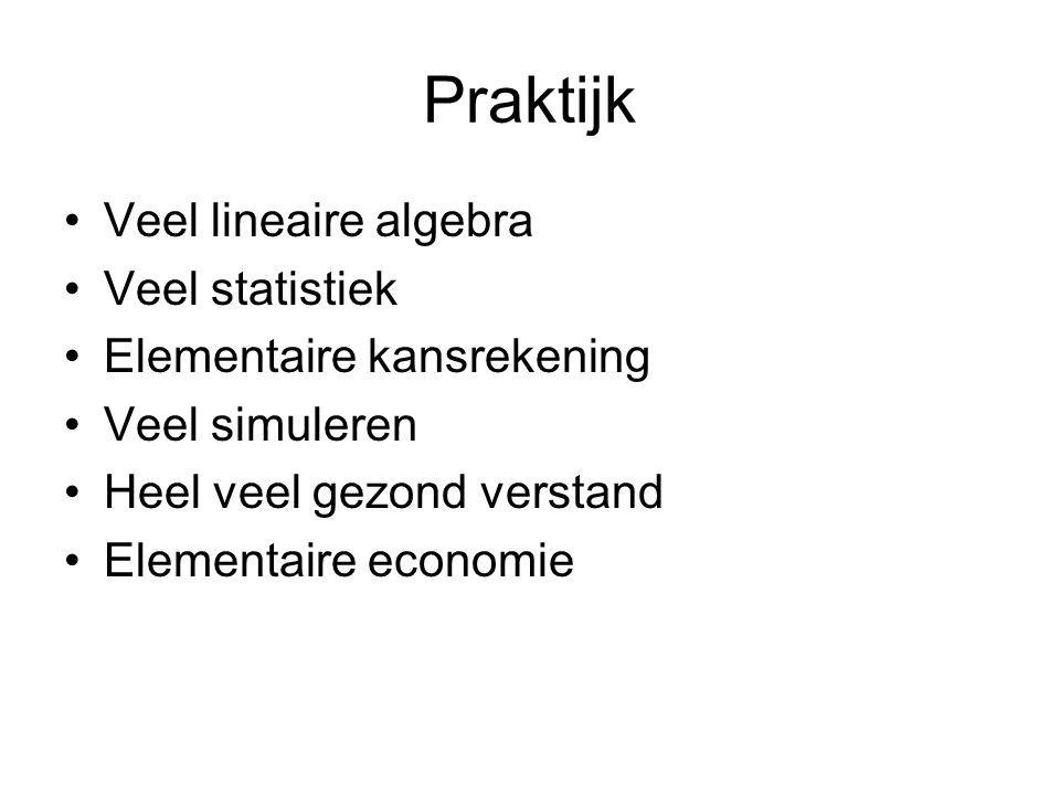 Praktijk Veel lineaire algebra Veel statistiek Elementaire kansrekening Veel simuleren Heel veel gezond verstand Elementaire economie
