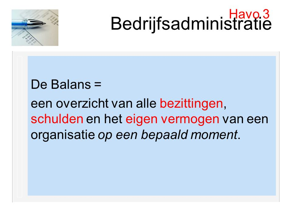 Bedrijfsadministratie De Balans = een overzicht van alle bezittingen, schulden en het eigen vermogen van een organisatie op een bepaald moment. Havo 3