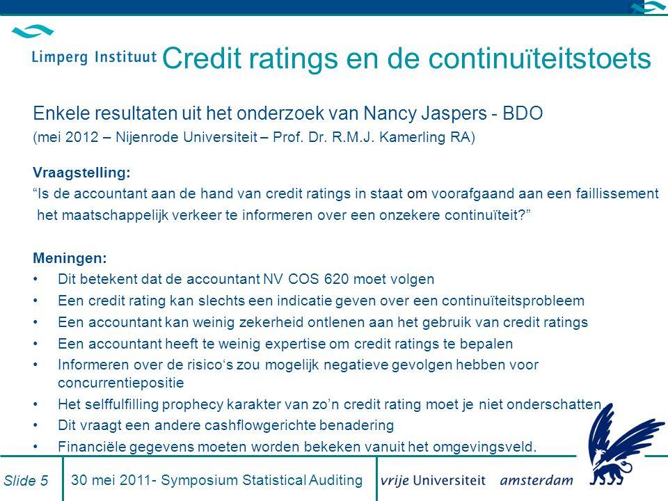 Kwaliteitskenmerken ratingsystemen Defaults correct bij test steekproef84,2% Defaults correct bij hold out steekproef80,1 Gebied onder ROC curve (Gini)87,5% Slide 1630 mei 2011- Symposium Statistical Auditing