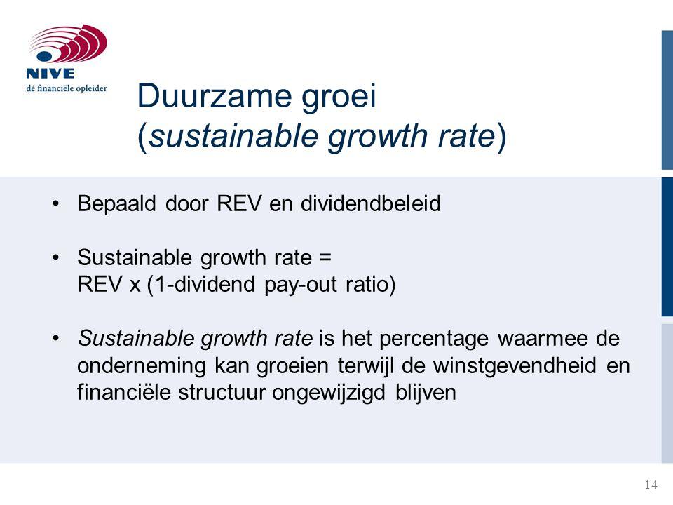14 Duurzame groei (sustainable growth rate) Bepaald door REV en dividendbeleid Sustainable growth rate = REV x (1-dividend pay-out ratio) Sustainable growth rate is het percentage waarmee de onderneming kan groeien terwijl de winstgevendheid en financiële structuur ongewijzigd blijven