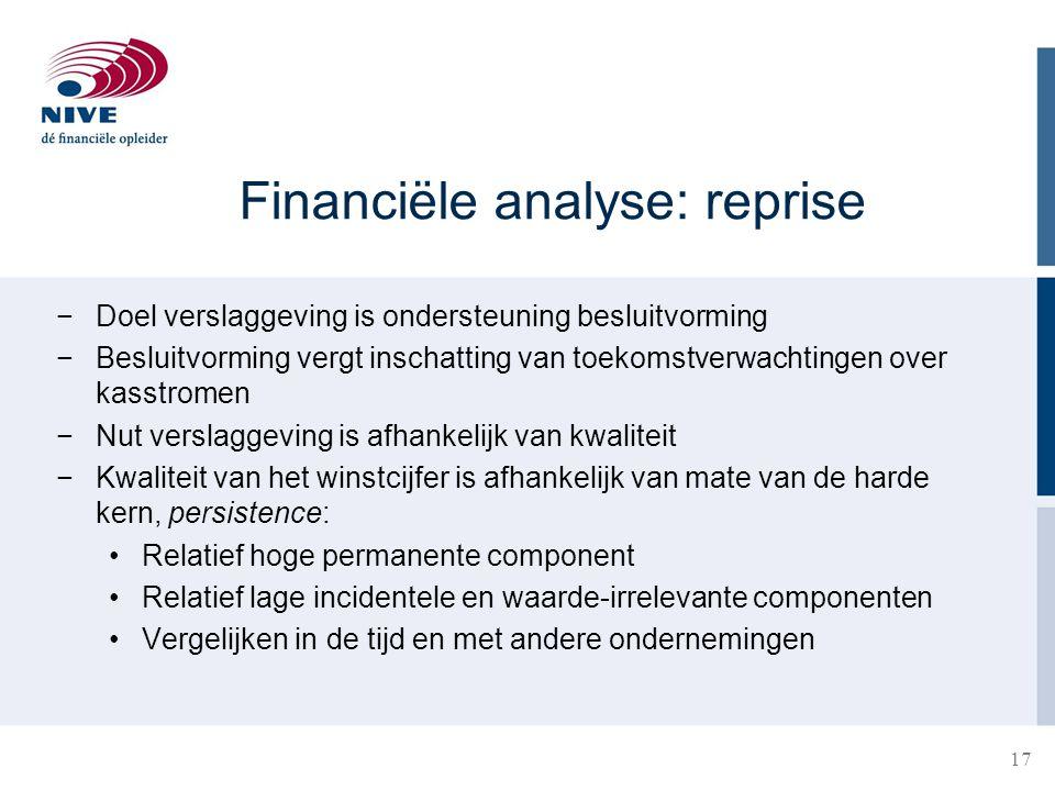 17 Financiële analyse: reprise −Doel verslaggeving is ondersteuning besluitvorming −Besluitvorming vergt inschatting van toekomstverwachtingen over ka