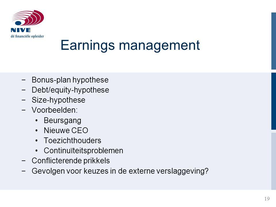 19 Earnings management −Bonus-plan hypothese −Debt/equity-hypothese −Size-hypothese −Voorbeelden: Beursgang Nieuwe CEO Toezichthouders Continuïteitspr