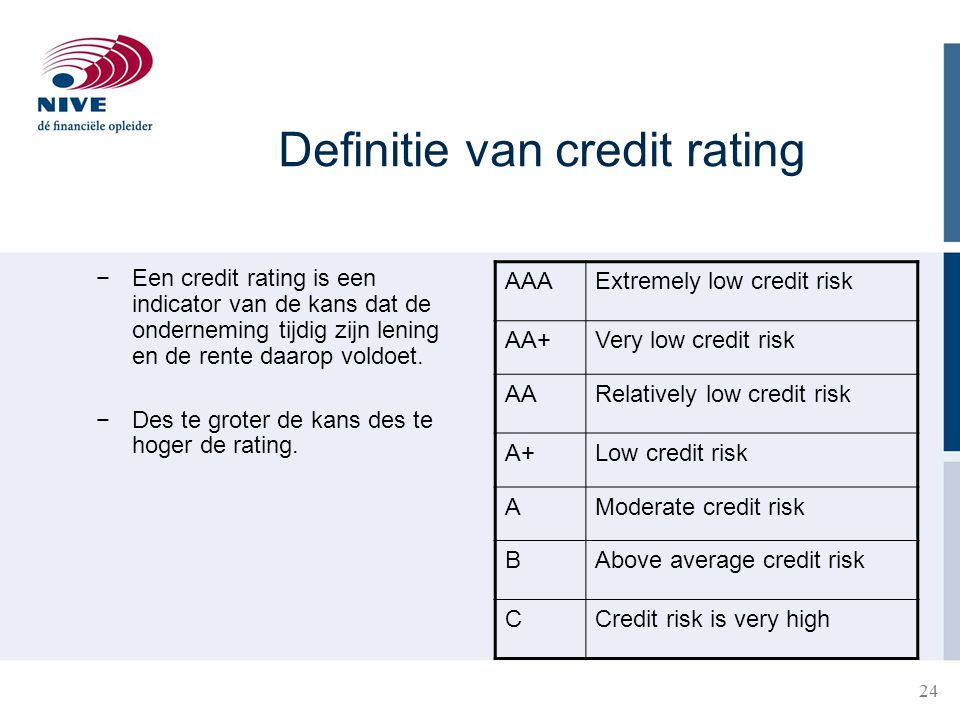 24 Definitie van credit rating −Een credit rating is een indicator van de kans dat de onderneming tijdig zijn lening en de rente daarop voldoet. −Des