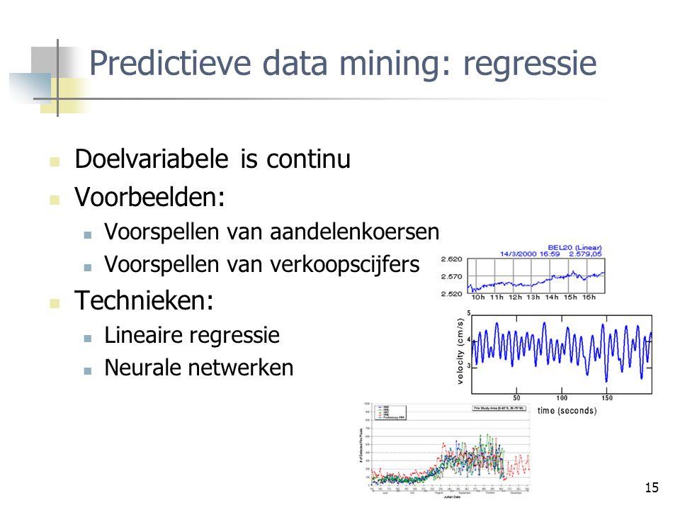15 Predictieve data mining: regressie Doelvariabele is continu Voorbeelden: Voorspellen van aandelenkoersen Voorspellen van verkoopscijfers Technieken