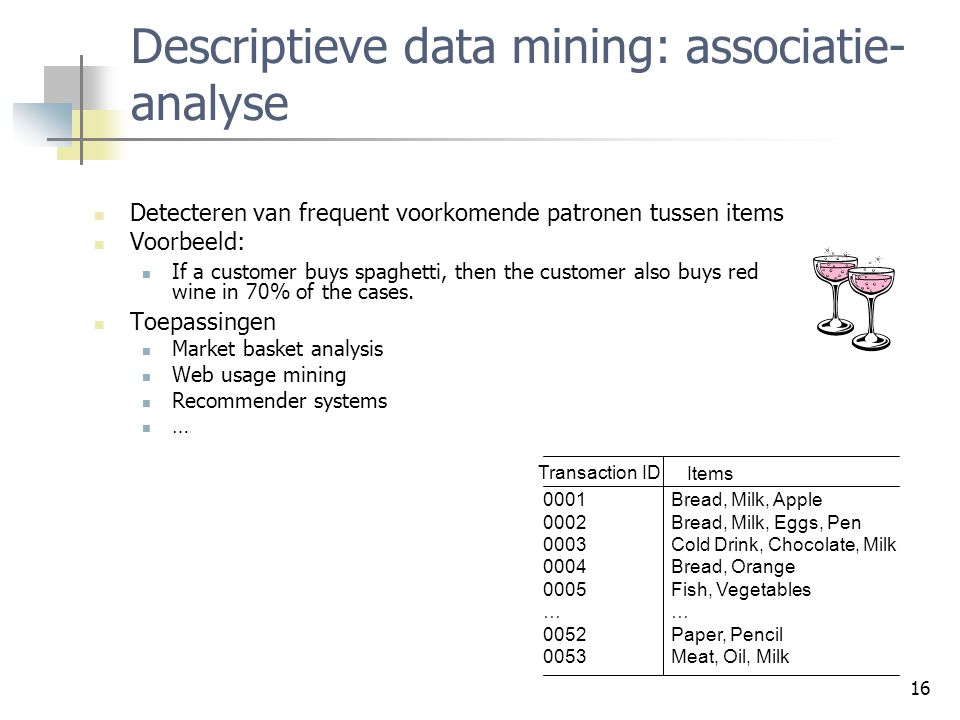 16 Descriptieve data mining: associatie- analyse Detecteren van frequent voorkomende patronen tussen items Voorbeeld: If a customer buys spaghetti, th