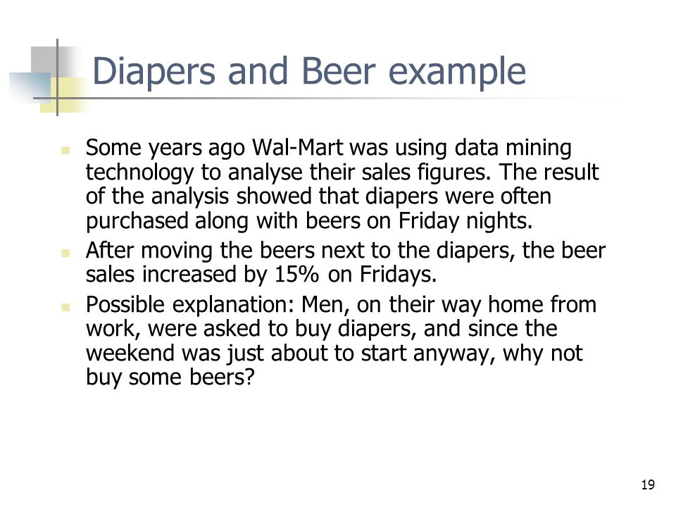 19 Diapers and Beer example Some years ago Wal-Mart was using data mining technology to analyse their sales figures. The result of the analysis showed