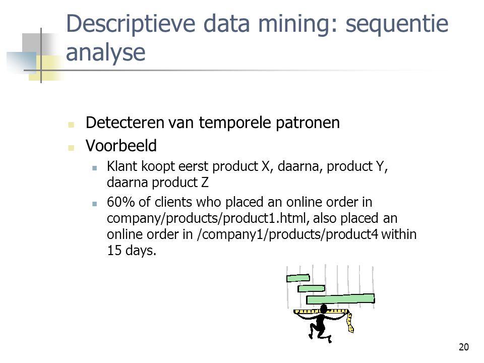 20 Descriptieve data mining: sequentie analyse Detecteren van temporele patronen Voorbeeld Klant koopt eerst product X, daarna, product Y, daarna prod