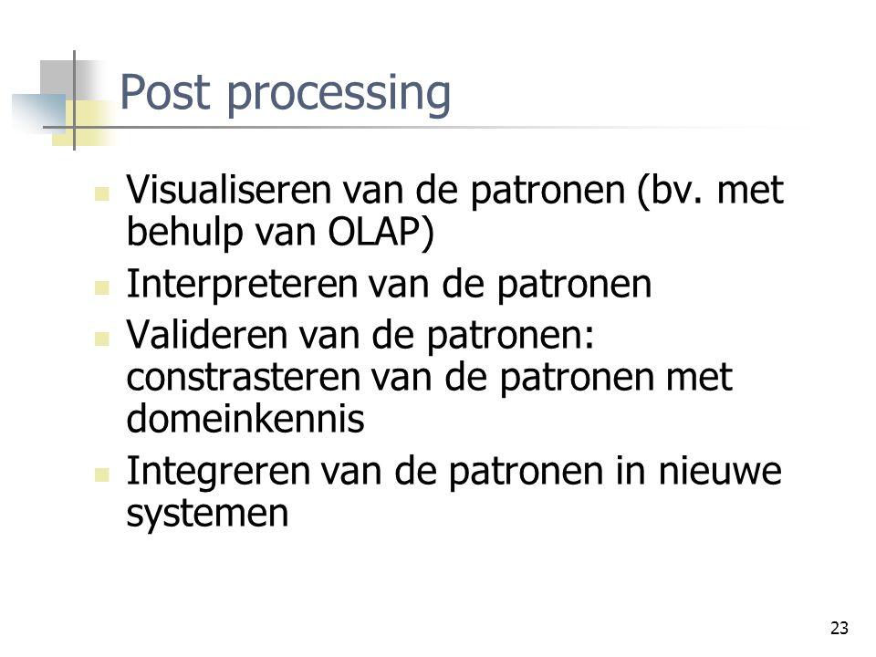 23 Post processing Visualiseren van de patronen (bv. met behulp van OLAP) Interpreteren van de patronen Valideren van de patronen: constrasteren van d