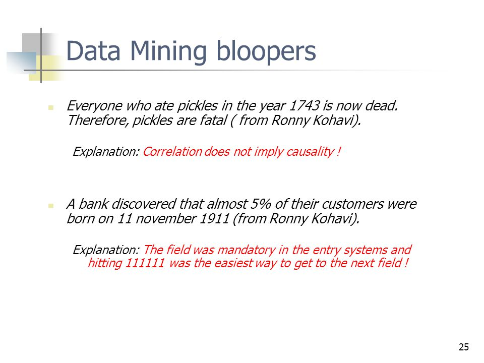 25 Data Mining bloopers Everyone who ate pickles in the year 1743 is now dead. Therefore, pickles are fatal ( from Ronny Kohavi). Explanation: Correla