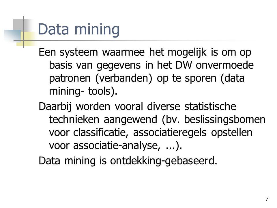 7 Data mining Een systeem waarmee het mogelijk is om op basis van gegevens in het DW onvermoede patronen (verbanden) op te sporen (data mining- tools).