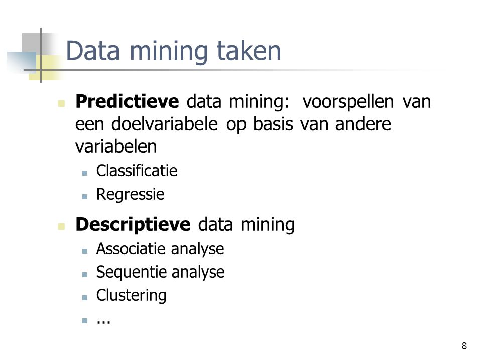 8 Data mining taken Predictieve data mining: voorspellen van een doelvariabele op basis van andere variabelen Classificatie Regressie Descriptieve dat