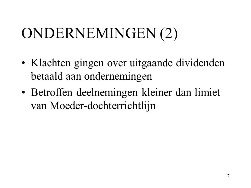 8 ONDERNEMINGEN (3) Voor binnenlandse ondernemingen deelnemingsvrijstelling: geen bronheffing en geen Vpb op niveau aandeelhouder, totale belasting op binnenlands dividend 0 Voor uitgaande dividenden bronheffing van 5% tot 25% (ook voor EEE landen) Hogere belasting op uitgaande dividenden in discriminatie