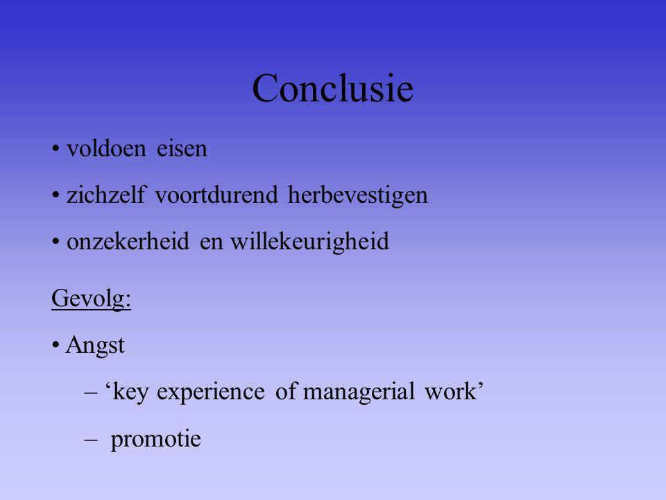 Conclusie voldoen eisen zichzelf voortdurend herbevestigen onzekerheid en willekeurigheid Gevolg: Angst – 'key experience of managerial work' – promot