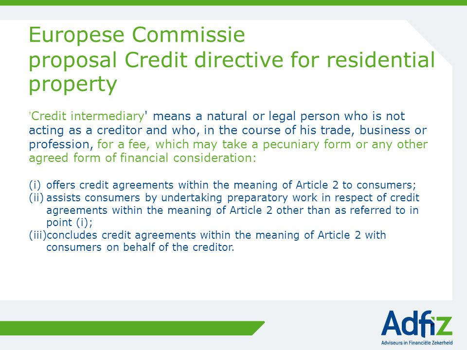 Europese Commissie proposal Credit directive for residential property 'Credit intermediary' means a natural or legal person who is not acting as a cre