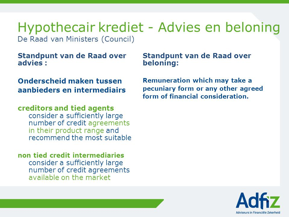 Hypothecair krediet - Advies en beloning De Raad van Ministers (Council) Standpunt van de Raad over advies : Onderscheid maken tussen aanbieders en intermediairs creditors and tied agents consider a sufficiently large number of credit agreements in their product range and recommend the most suitable non tied credit intermediaries consider a sufficiently large number of credit agreements available on the market Standpunt van de Raad over beloning: Remuneration which may take a pecuniary form or any other agreed form of financial consideration.