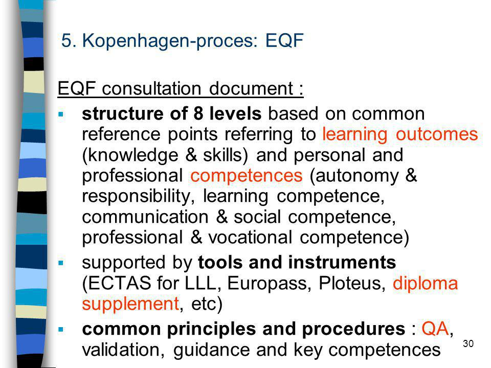 30 EQF consultation document :  structure of 8 levels based on common reference points referring to learning outcomes (knowledge & skills) and personal and professional competences (autonomy & responsibility, learning competence, communication & social competence, professional & vocational competence)  supported by tools and instruments (ECTAS for LLL, Europass, Ploteus, diploma supplement, etc)  common principles and procedures : QA, validation, guidance and key competences 5.