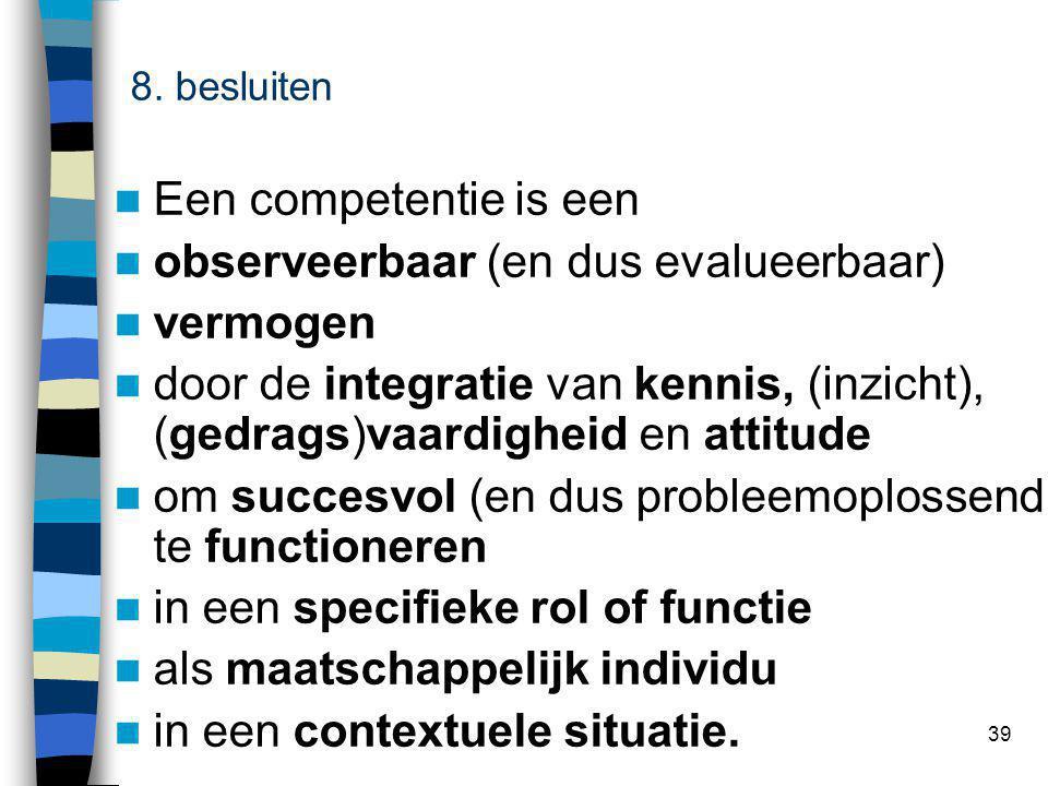 39 competentie Een competentie is een observeerbaar (en dus evalueerbaar) vermogen door de integratie van kennis, (inzicht), (gedrags)vaardigheid en attitude om succesvol (en dus probleemoplossend) te functioneren in een specifieke rol of functie als maatschappelijk individu in een contextuele situatie.