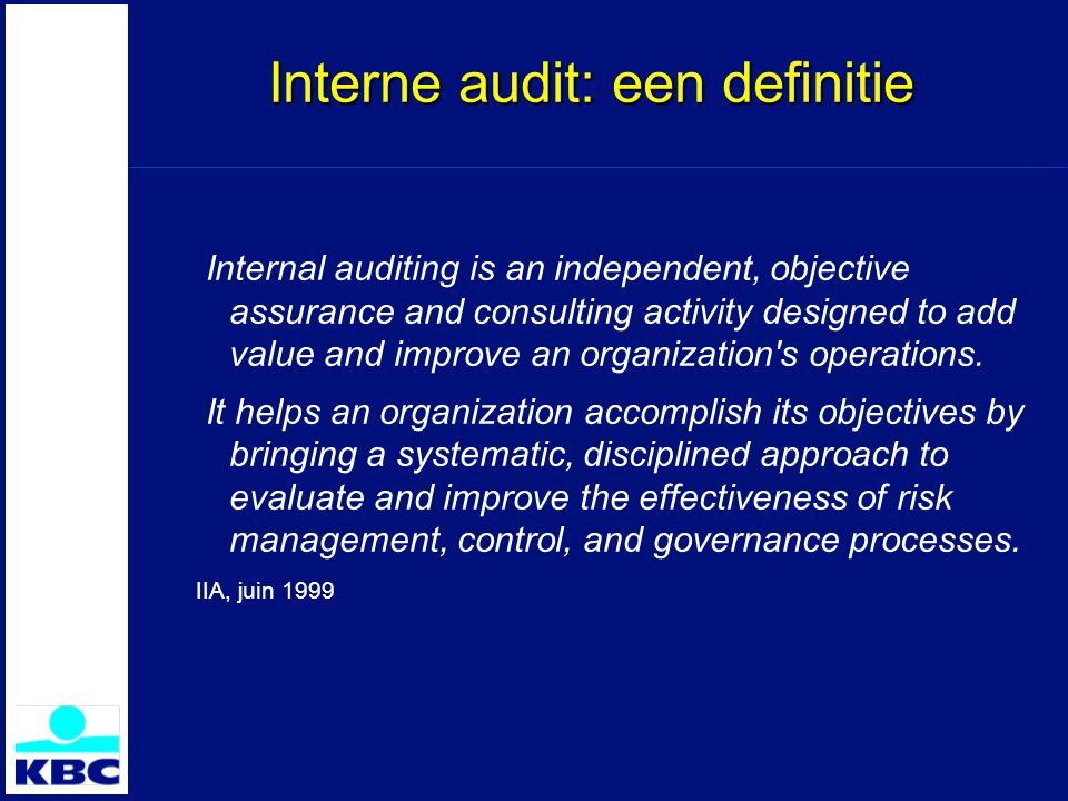 Interne audit: een definitie Internal auditing is an independent, objective assurance and consulting activity designed to add value and improve an organization s operations.