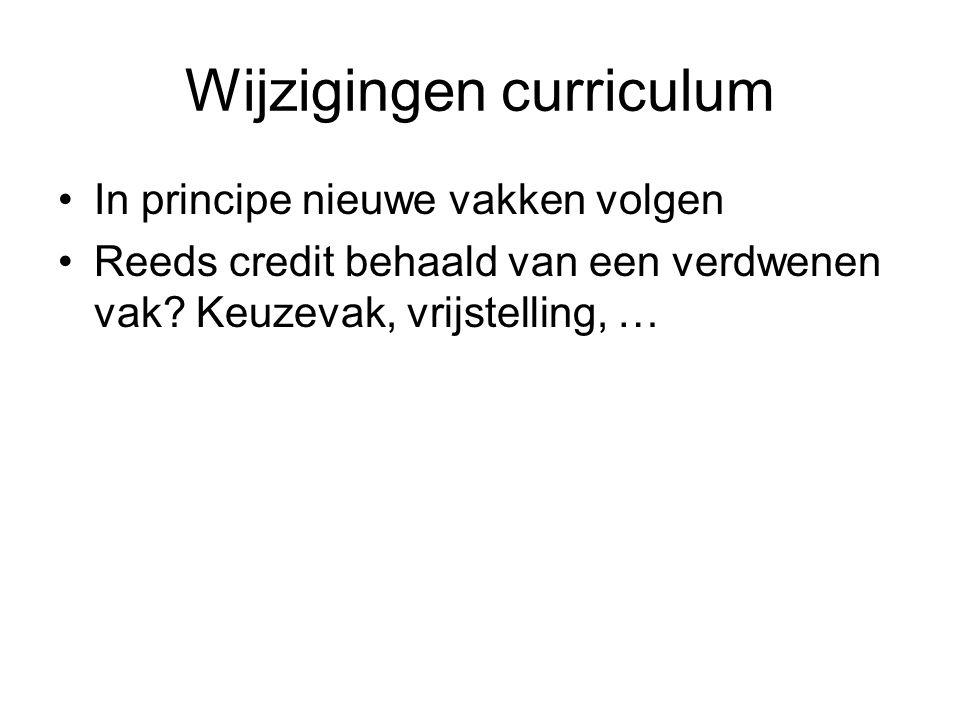 Wijzigingen curriculum In principe nieuwe vakken volgen Reeds credit behaald van een verdwenen vak.
