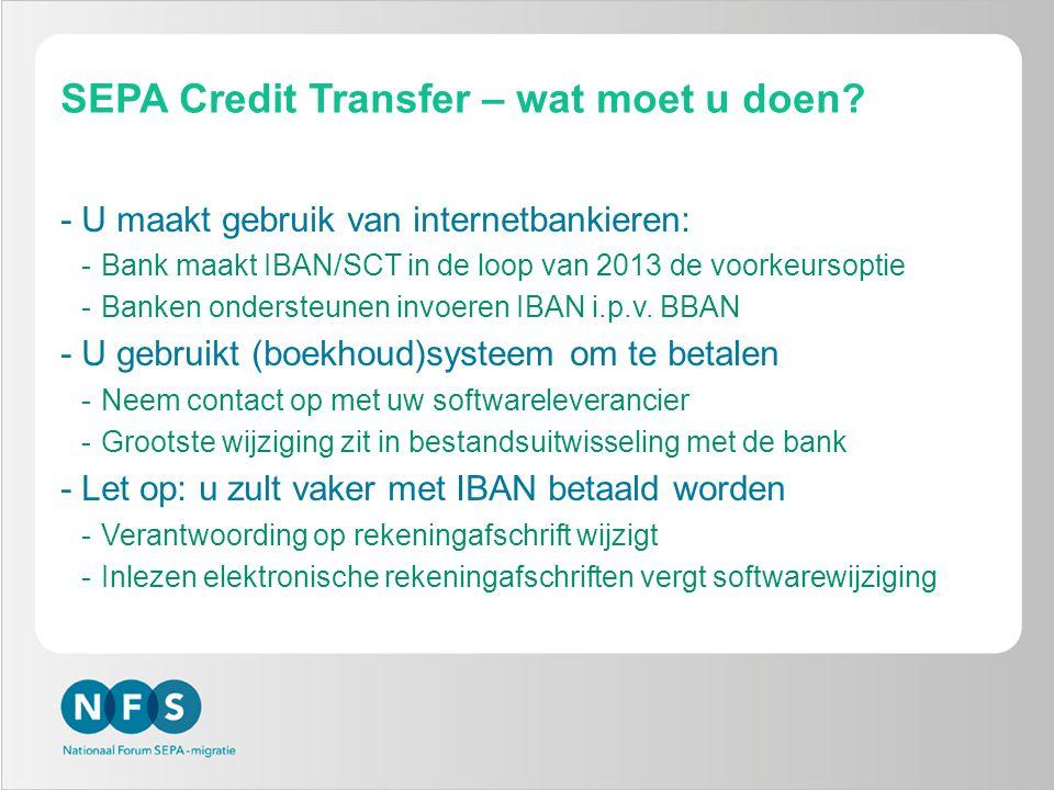 SEPA Credit Transfer – wat moet u doen? -U maakt gebruik van internetbankieren: -Bank maakt IBAN/SCT in de loop van 2013 de voorkeursoptie -Banken ond