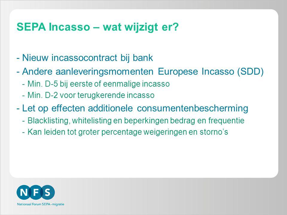 SEPA Incasso – wat wijzigt er? -Nieuw incassocontract bij bank -Andere aanleveringsmomenten Europese Incasso (SDD) -Min. D-5 bij eerste of eenmalige i