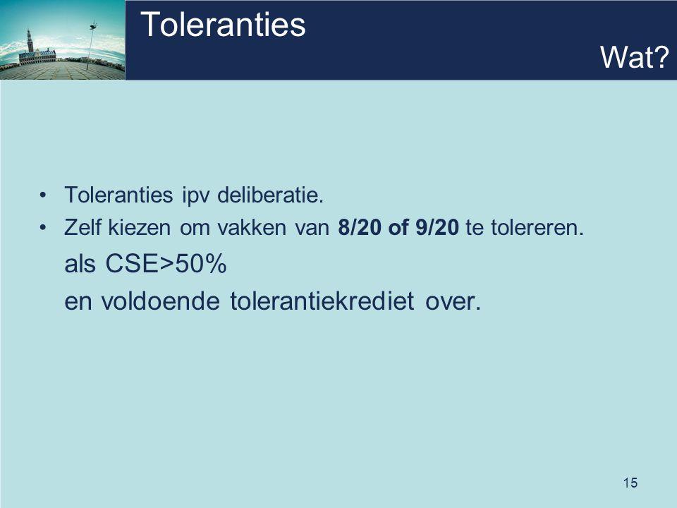 15 Toleranties Toleranties ipv deliberatie. Zelf kiezen om vakken van 8/20 of 9/20 te tolereren. als CSE>50% en voldoende tolerantiekrediet over. Wat?