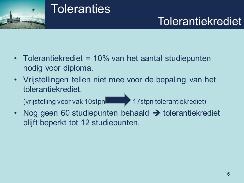 16 Toleranties Tolerantiekrediet = 10% van het aantal studiepunten nodig voor diploma. Vrijstellingen tellen niet mee voor de bepaling van het toleran