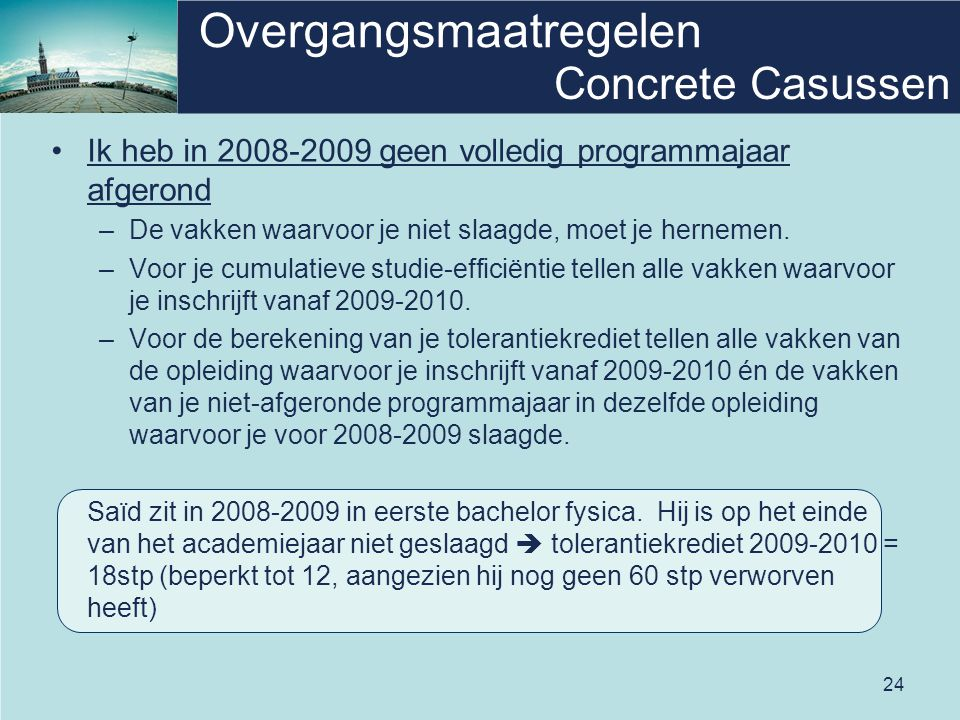 24 Overgangsmaatregelen Concrete Casussen Ik heb in 2008-2009 geen volledig programmajaar afgerond –De vakken waarvoor je niet slaagde, moet je hernemen.