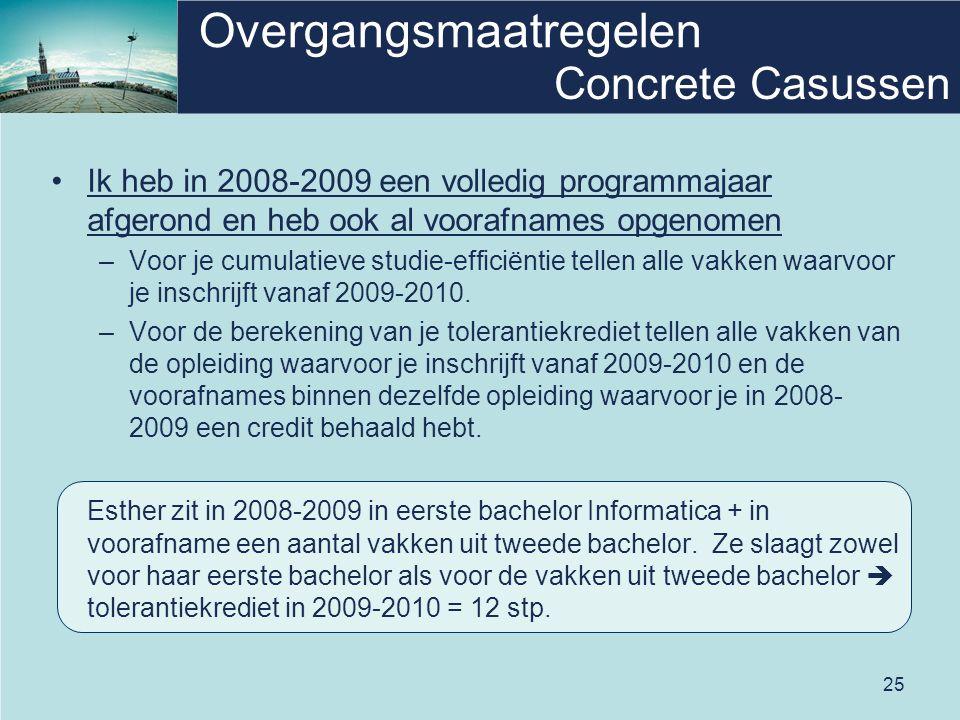 25 Overgangsmaatregelen Ik heb in 2008-2009 een volledig programmajaar afgerond en heb ook al voorafnames opgenomen –Voor je cumulatieve studie-efficiëntie tellen alle vakken waarvoor je inschrijft vanaf 2009-2010.