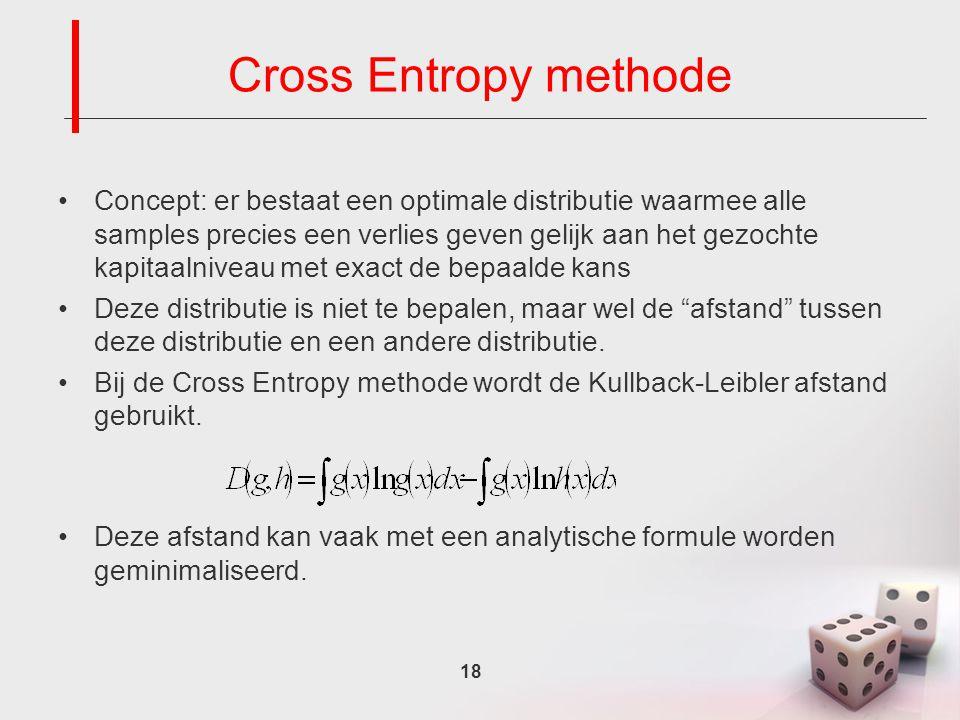 18 Cross Entropy methode Concept: er bestaat een optimale distributie waarmee alle samples precies een verlies geven gelijk aan het gezochte kapitaalniveau met exact de bepaalde kans Deze distributie is niet te bepalen, maar wel de afstand tussen deze distributie en een andere distributie.
