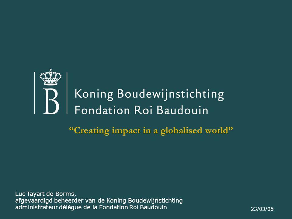 23/03/06 Creating impact in a globalised world Luc Tayart de Borms, afgevaardigd beheerder van de Koning Boudewijnstichting administrateur délégué de la Fondation Roi Baudouin