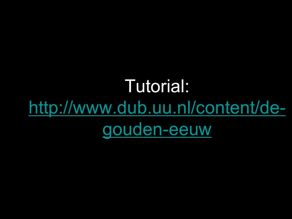 Tutorial: http://www.dub.uu.nl/content/de- gouden-eeuw http://www.dub.uu.nl/content/de- gouden-eeuw