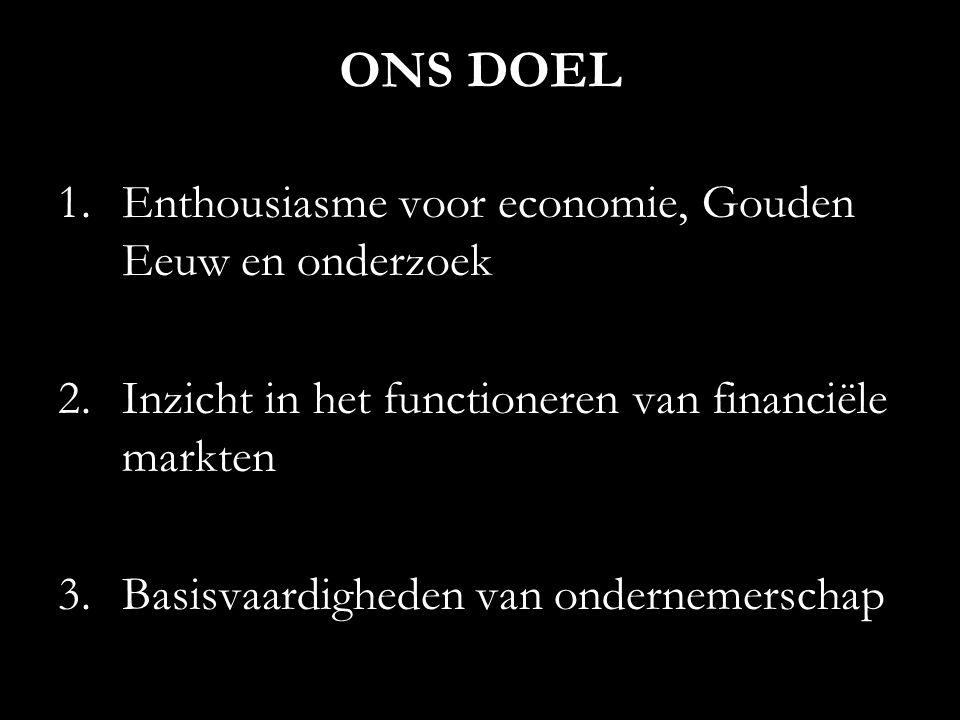 ONS DOEL 1.Enthousiasme voor economie, Gouden Eeuw en onderzoek 2.Inzicht in het functioneren van financiële markten 3.Basisvaardigheden van ondernemerschap