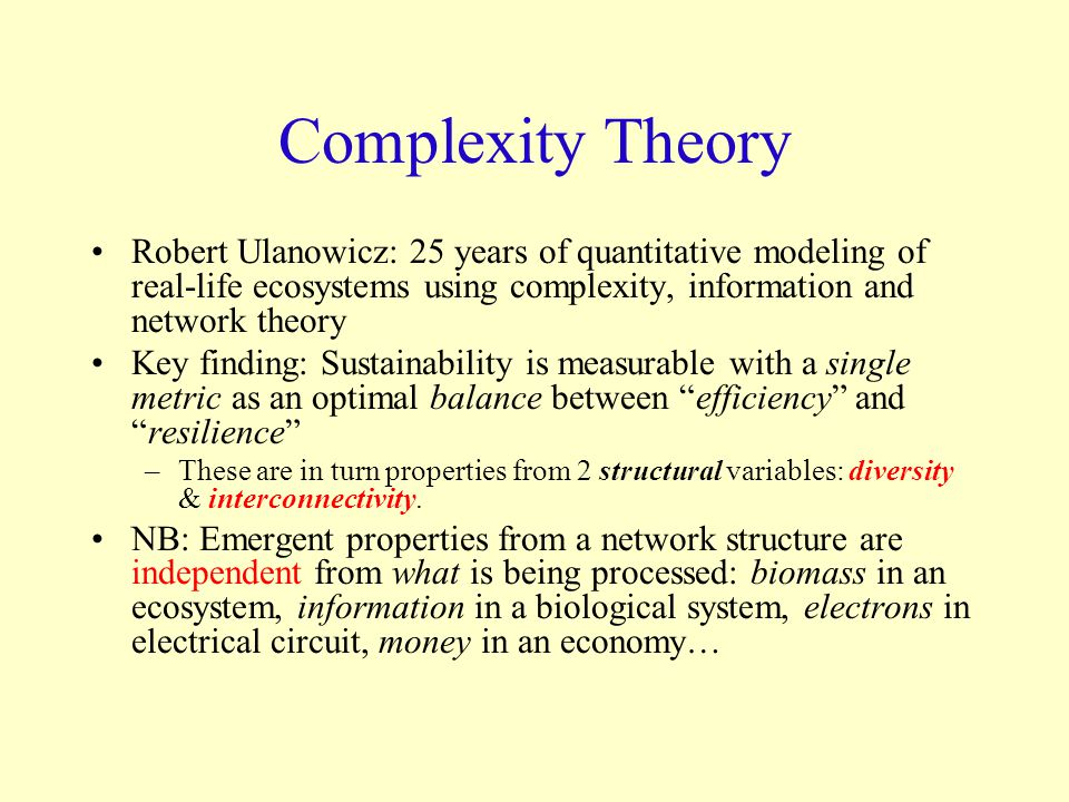 Complexity Theory Robert Ulanowicz: 25 years of quantitative modeling of real-life ecosystems using complexity, information and network theory Key finding: Sustainability is measurable with a single metric as an optimal balance between efficiency and resilience –These are in turn properties from 2 structural variables: diversity & interconnectivity.