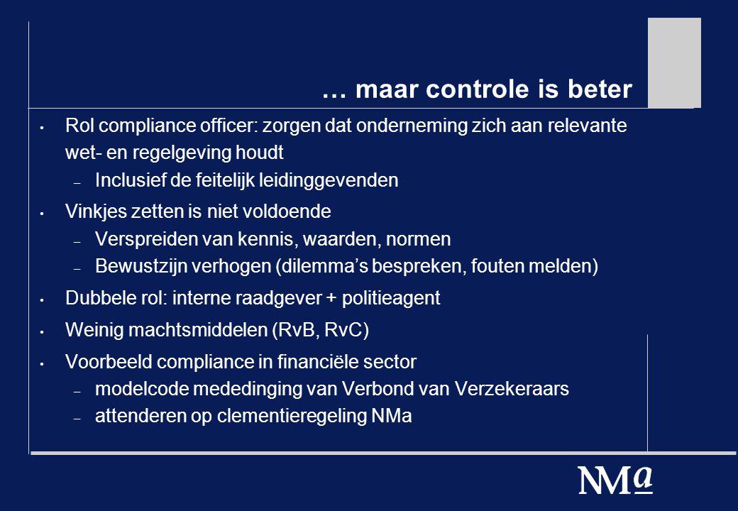 … maar controle is beter Rol compliance officer: zorgen dat onderneming zich aan relevante wet- en regelgeving houdt – Inclusief de feitelijk leidinggevenden Vinkjes zetten is niet voldoende – Verspreiden van kennis, waarden, normen – Bewustzijn verhogen (dilemma's bespreken, fouten melden) Dubbele rol: interne raadgever + politieagent Weinig machtsmiddelen (RvB, RvC) Voorbeeld compliance in financiële sector – modelcode mededinging van Verbond van Verzekeraars – attenderen op clementieregeling NMa
