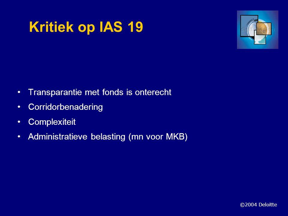 ©2004 Deloitte Kritiek op IAS 19 Transparantie met fonds is onterecht Corridorbenadering Complexiteit Administratieve belasting (mn voor MKB)