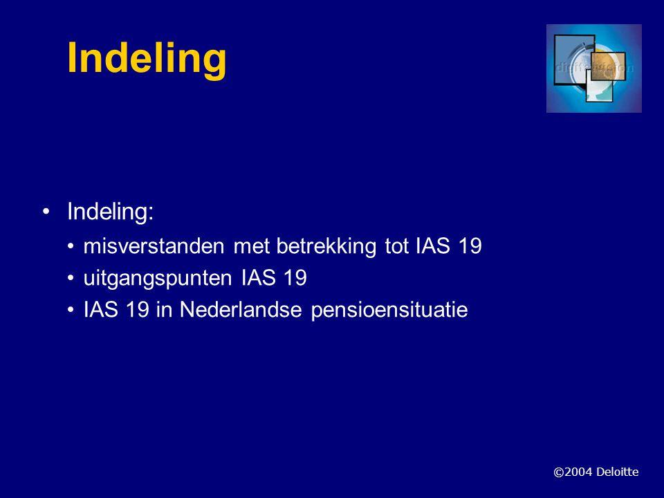 ©2004 Deloitte Wat is IAS 19 niet IAS 19 is geen financieringsstelsel IAS 19 heeft geen invloed op solvabiliteitseisen fonds IAS 19 zegt niets over toezichtskader IAS 19 is een geen angelsaksisch produkt IAS 19 is niet samengesteld door mensen die niets weten van NL situatie IAS 19 is een geen stuk van kamergeleerden maar is wel degelijk politiek gekleurd