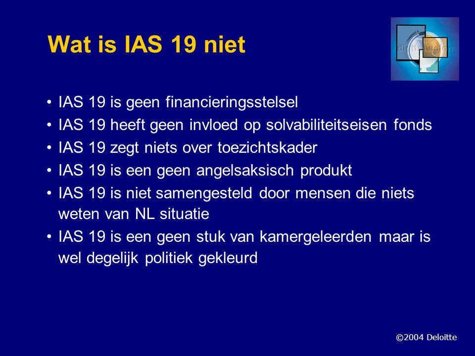©2004 Deloitte Wat is IAS 19 niet IAS 19 is geen financieringsstelsel IAS 19 heeft geen invloed op solvabiliteitseisen fonds IAS 19 zegt niets over to