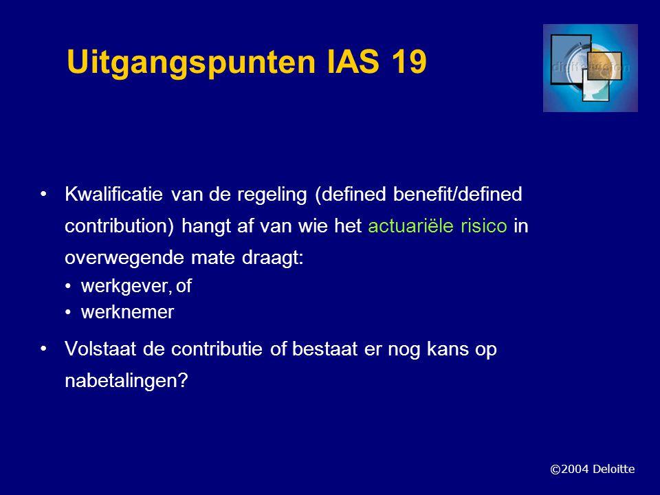 ©2004 Deloitte Uitgangspunten IAS 19 Defined benefits plans: gericht op waardering toezegging en verdeling lasten over diensttijd werknemer Waardering toezegging: wat is de best estimate eindloon/middelloon voorwaardelijke/onvoorwaardelijk