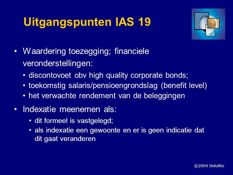©2004 Deloitte Uitgangspunten IAS 19 verdeling lasten over diensttijd werknemer: via projected unit credit methode; ieder dienstjaar krijgt een evenredig deel van de verwachte aanspraak leidt tot een meer gelijkmatige verdeling van last over boekjaar Zie voorbeeld allocatie pensioenlasten over diensttijd: NL-Methode 1: Backservice ineens als last genomen NL-Methode 2: Backservice gespreid als last genomen IAS-Methode 3: IAS 19 methode